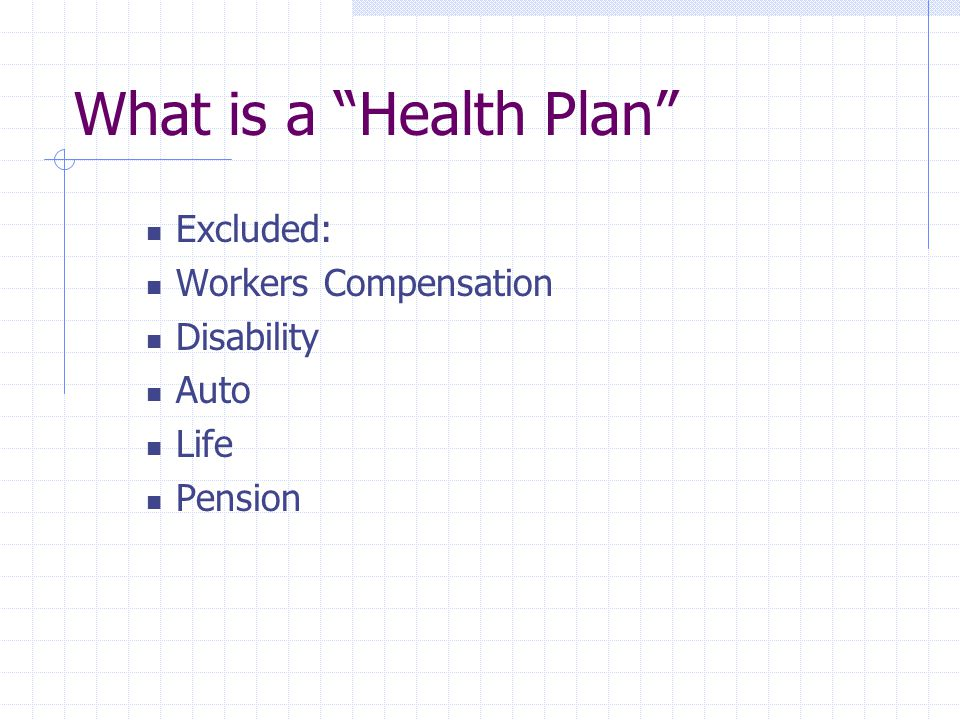 """What is a """"Health Plan"""" Excluded: Workers Compensation Disability Auto Life Pension"""