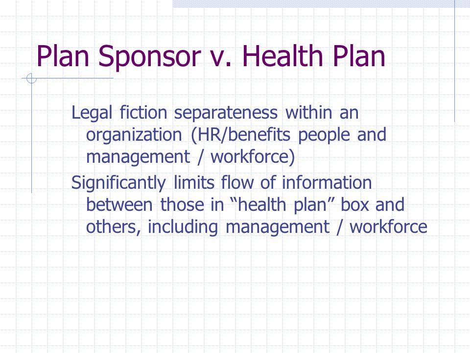 Plan Sponsor v. Health Plan Legal fiction separateness within an organization (HR/benefits people and management / workforce) Significantly limits flo