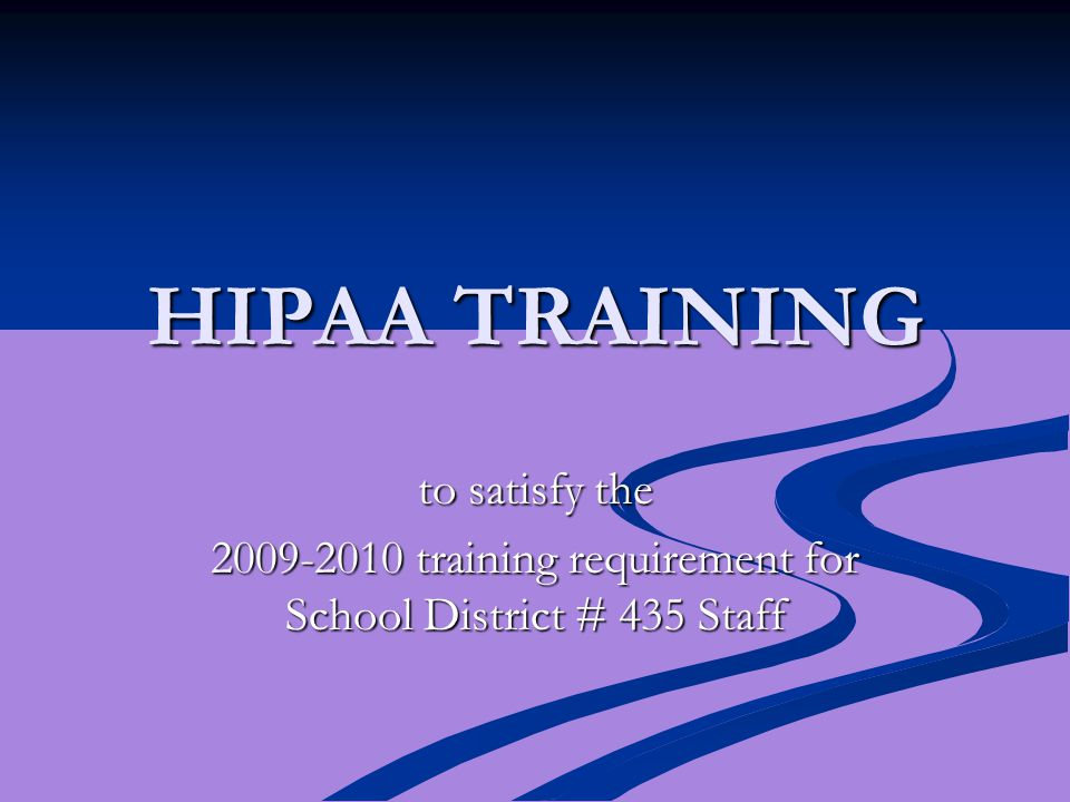 HIPAA TRAINING to satisfy the 2009-2010 training requirement for School District # 435 Staff