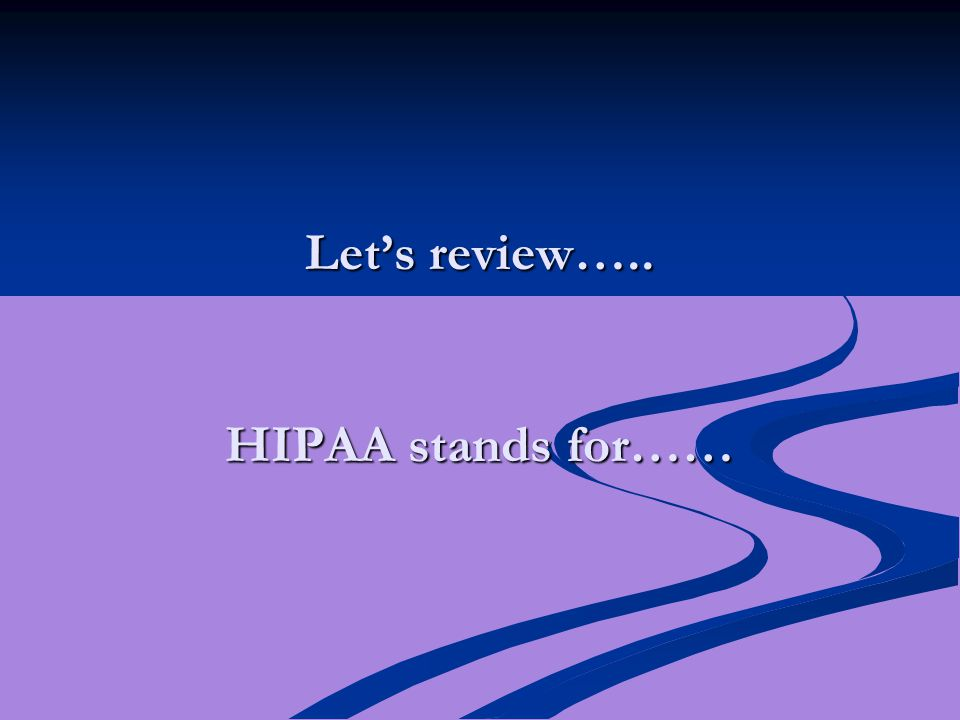 Let's review….. HIPAA stands for……