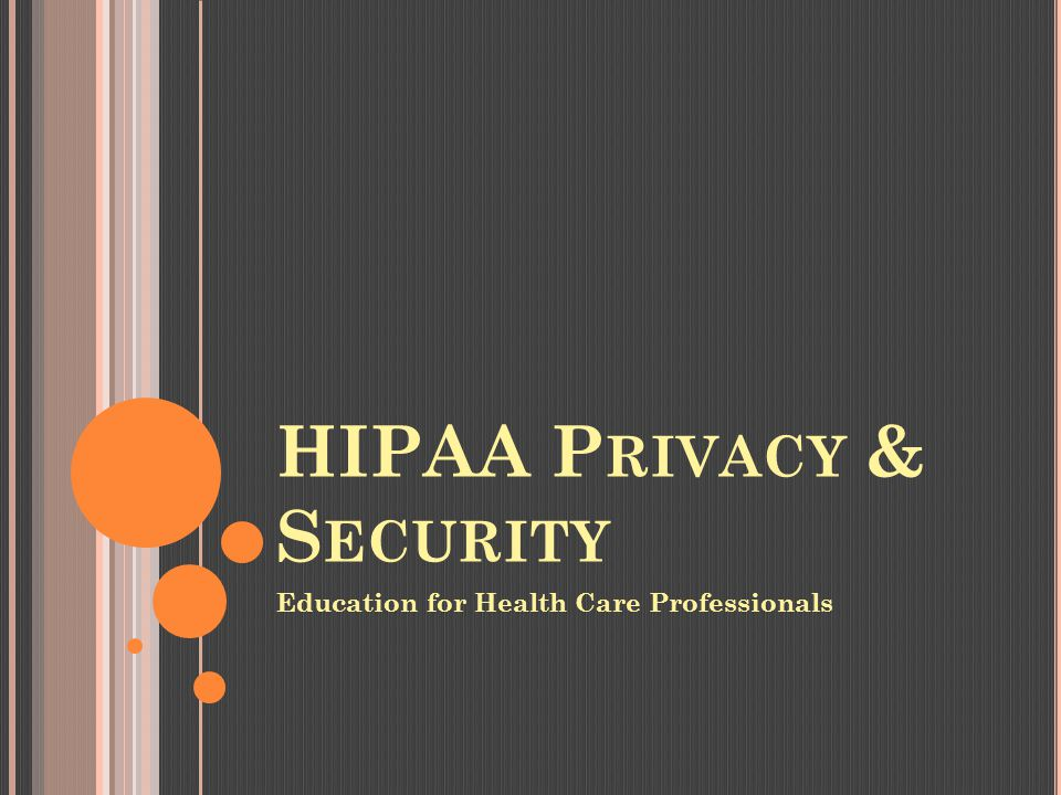 HIPAA P RIVACY & S ECURITY Education for Health Care Professionals