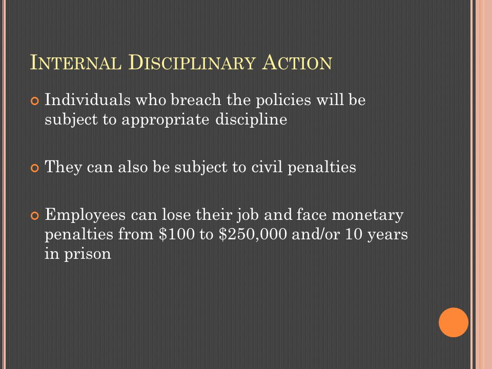I NTERNAL D ISCIPLINARY A CTION Individuals who breach the policies will be subject to appropriate discipline They can also be subject to civil penalties Employees can lose their job and face monetary penalties from $100 to $250,000 and/or 10 years in prison