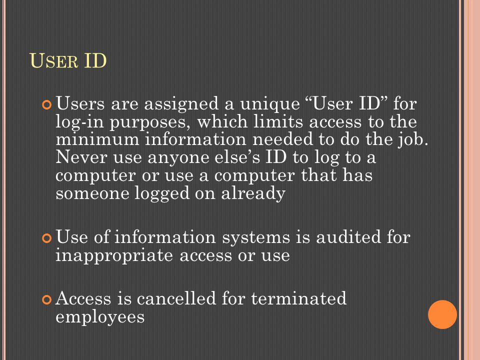 U SER ID Users are assigned a unique User ID for log-in purposes, which limits access to the minimum information needed to do the job.