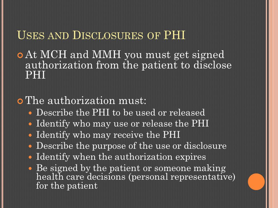 U SES AND D ISCLOSURES OF PHI At MCH and MMH you must get signed authorization from the patient to disclose PHI The authorization must: Describe the PHI to be used or released Identify who may use or release the PHI Identify who may receive the PHI Describe the purpose of the use or disclosure Identify when the authorization expires Be signed by the patient or someone making health care decisions (personal representative) for the patient