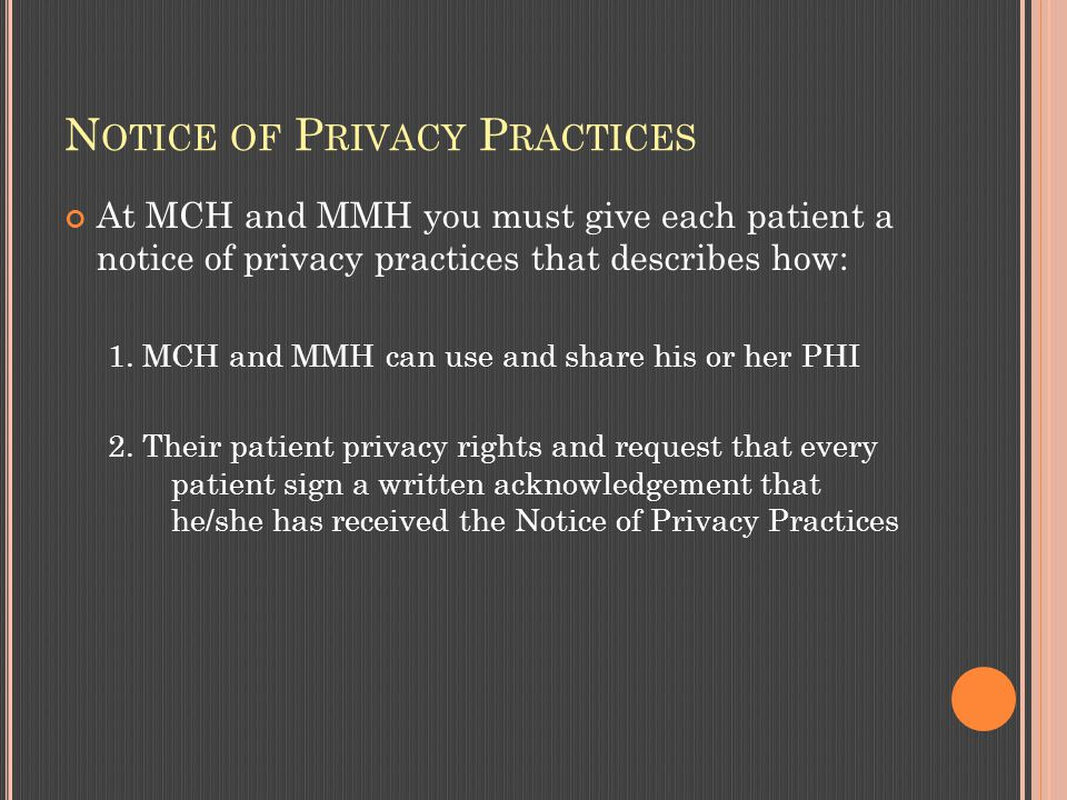 N OTICE OF P RIVACY P RACTICES At MCH and MMH you must give each patient a notice of privacy practices that describes how: 1.