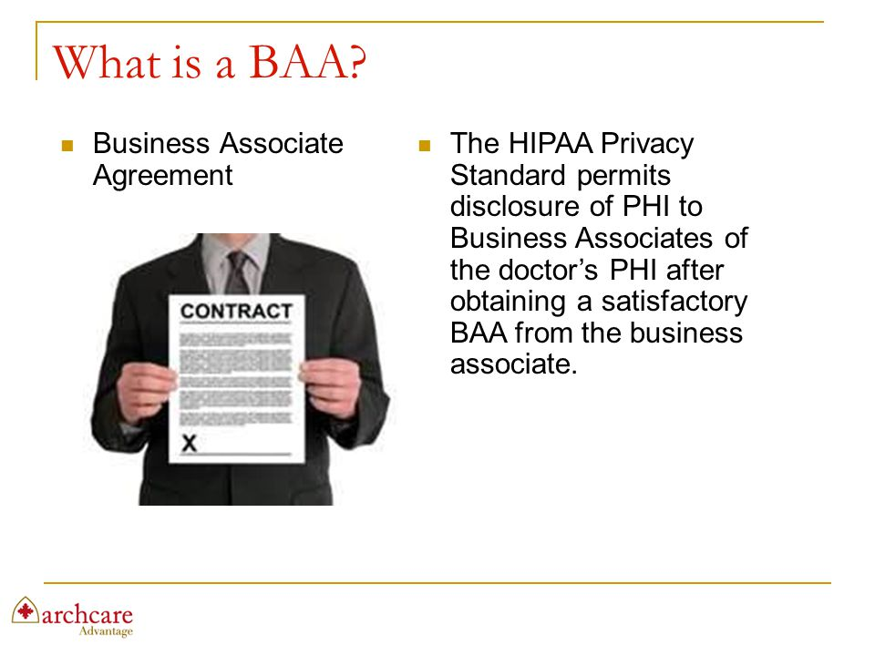 What is a BAA? Business Associate Agreement The HIPAA Privacy Standard permits disclosure of PHI to Business Associates of the doctor's PHI after obta