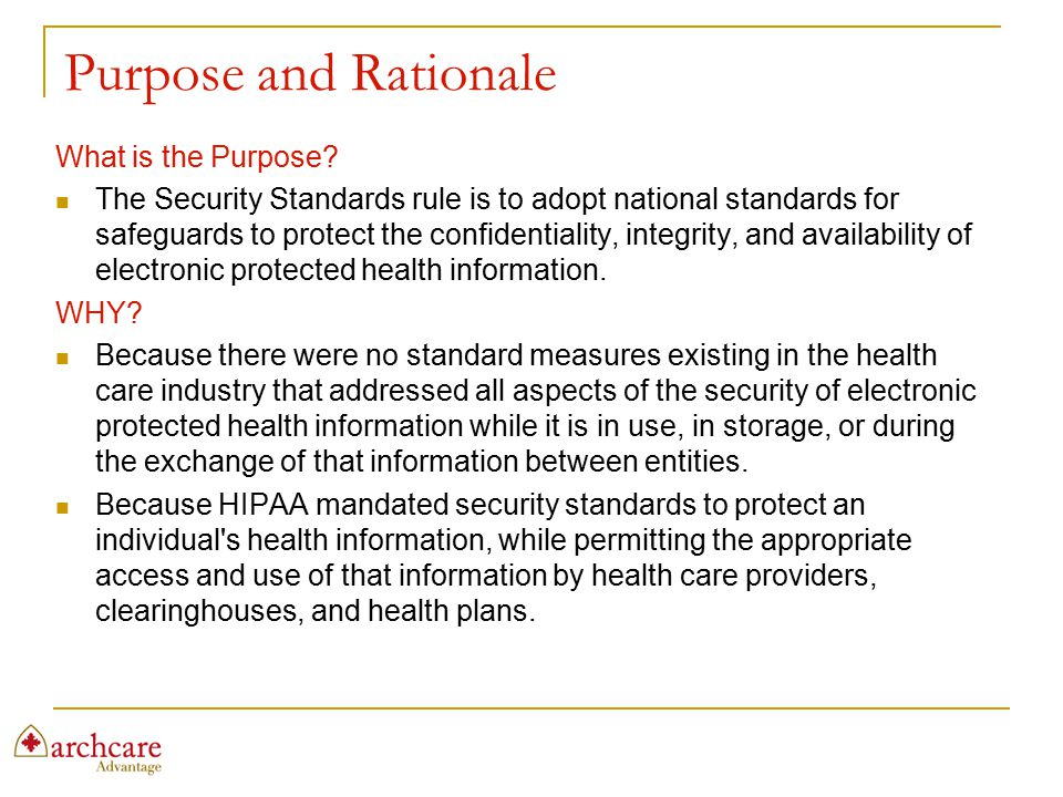 Purpose and Rationale What is the Purpose? The Security Standards rule is to adopt national standards for safeguards to protect the confidentiality, i