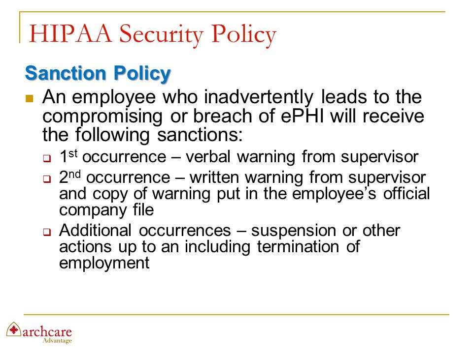 HIPAA Security Policy Sanction Policy An employee who inadvertently leads to the compromising or breach of ePHI will receive the following sanctions: