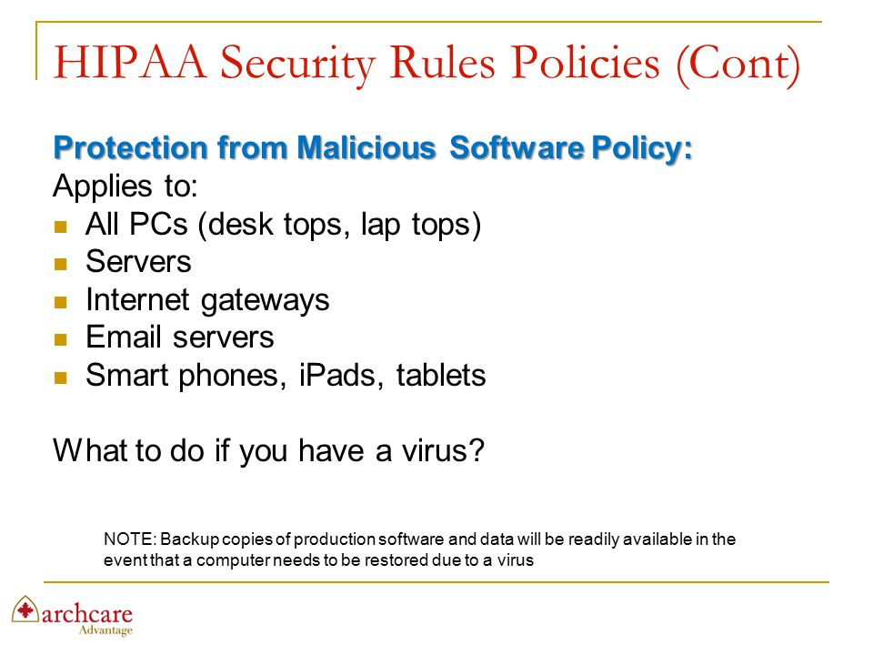 HIPAA Security Rules Policies (Cont) Protection from Malicious Software Policy: Applies to: All PCs (desk tops, lap tops) Servers Internet gateways Em
