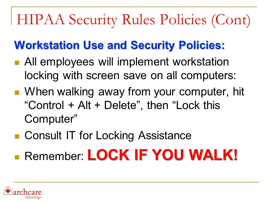 HIPAA Security Rules Policies (Cont) Workstation Use and Security Policies: All employees will implement workstation locking with screen save on all c