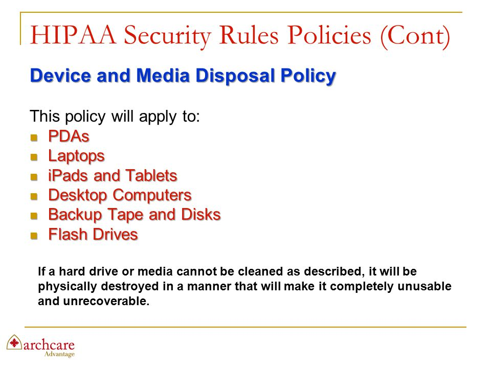HIPAA Security Rules Policies (Cont) Device and Media Disposal Policy This policy will apply to: PDAs PDAs Laptops Laptops iPads and Tablets iPads and