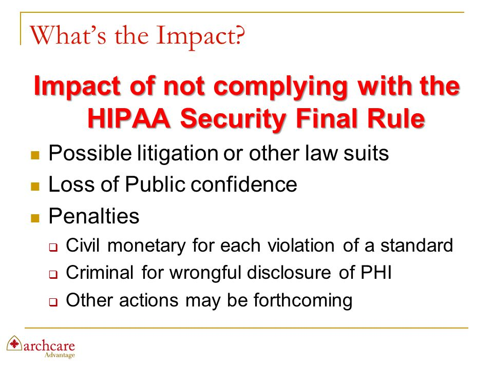 What's the Impact? Impact of not complying with the HIPAA Security Final Rule Possible litigation or other law suits Loss of Public confidence Penalti