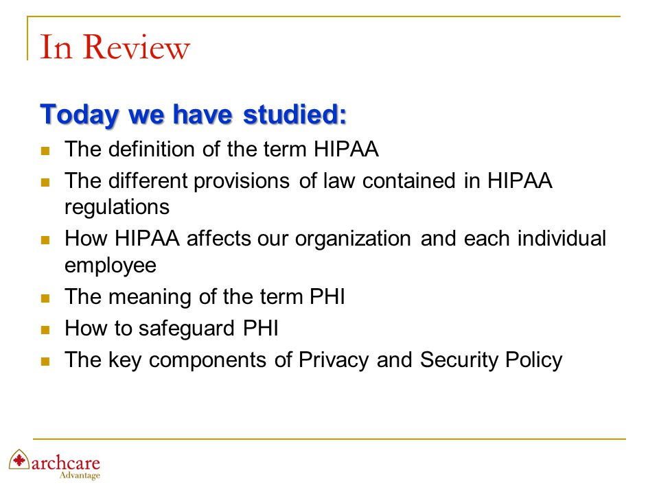 In Review Today we have studied: The definition of the term HIPAA The different provisions of law contained in HIPAA regulations How HIPAA affects our