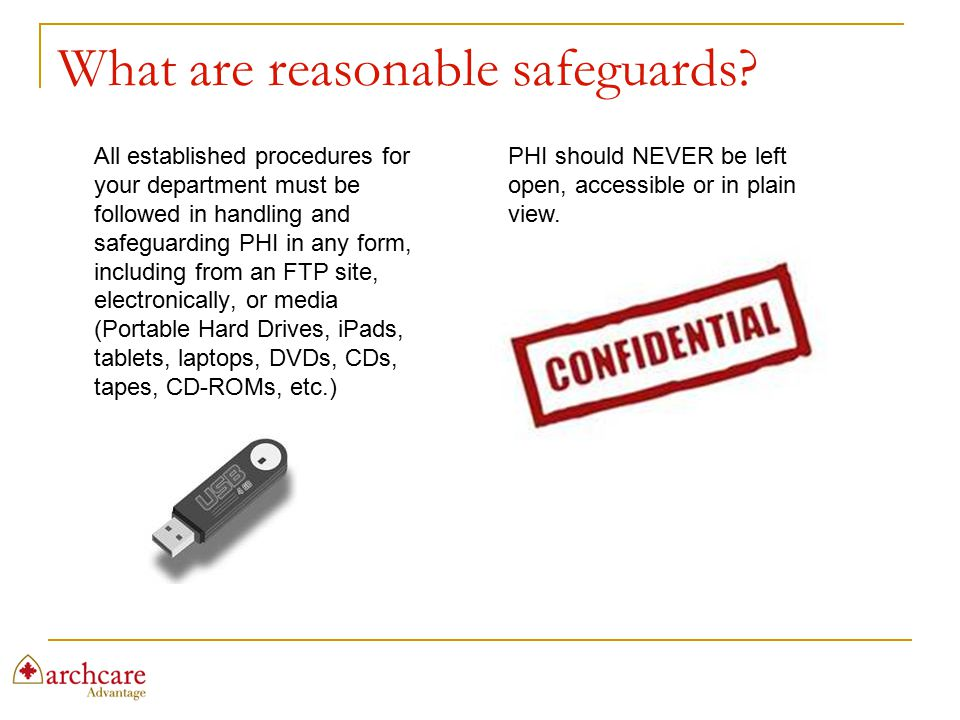 What are reasonable safeguards? All established procedures for your department must be followed in handling and safeguarding PHI in any form, includin