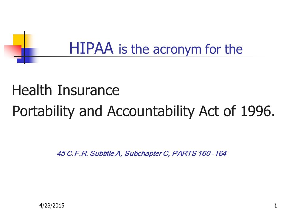 4/28/20151 HIPAA is the acronym for the Health Insurance Portability and Accountability Act of 1996. 45 C.F.R. Subtitle A, Subchapter C, PARTS 160 -16