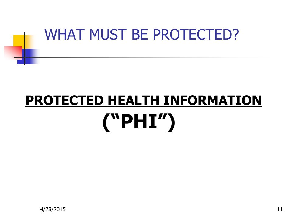 """4/28/201511 WHAT MUST BE PROTECTED? PROTECTED HEALTH INFORMATION (""""PHI"""")"""