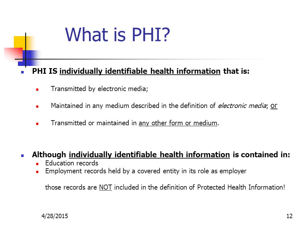 4/28/201512 What is PHI? PHI IS individually identifiable health information that is: Transmitted by electronic media; Maintained in any medium descri