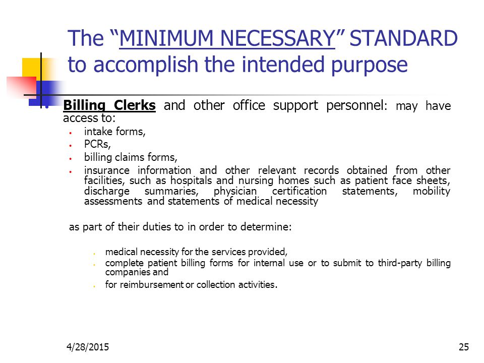"""4/28/201525 The """"MINIMUM NECESSARY"""" STANDARD to accomplish the intended purpose  Billing Clerks and other office support personnel : may have access"""