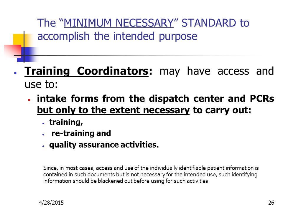 """4/28/201526 The """"MINIMUM NECESSARY"""" STANDARD to accomplish the intended purpose  Training Coordinators: may have access and use to:  intake forms fr"""