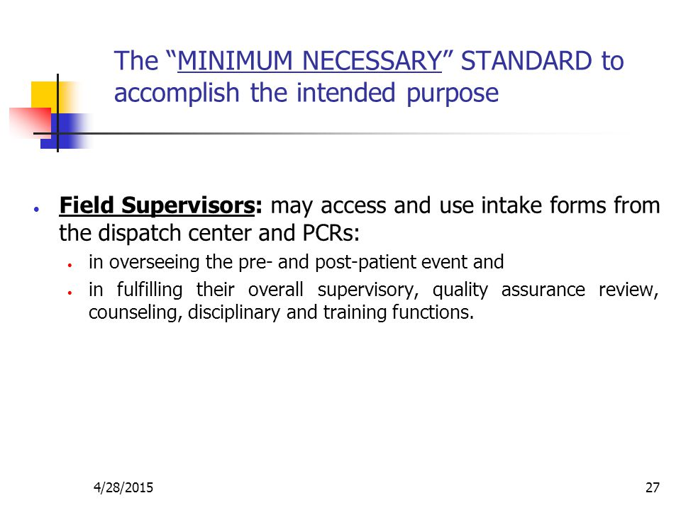 """4/28/201527 The """"MINIMUM NECESSARY"""" STANDARD to accomplish the intended purpose  Field Supervisors: may access and use intake forms from the dispatch"""