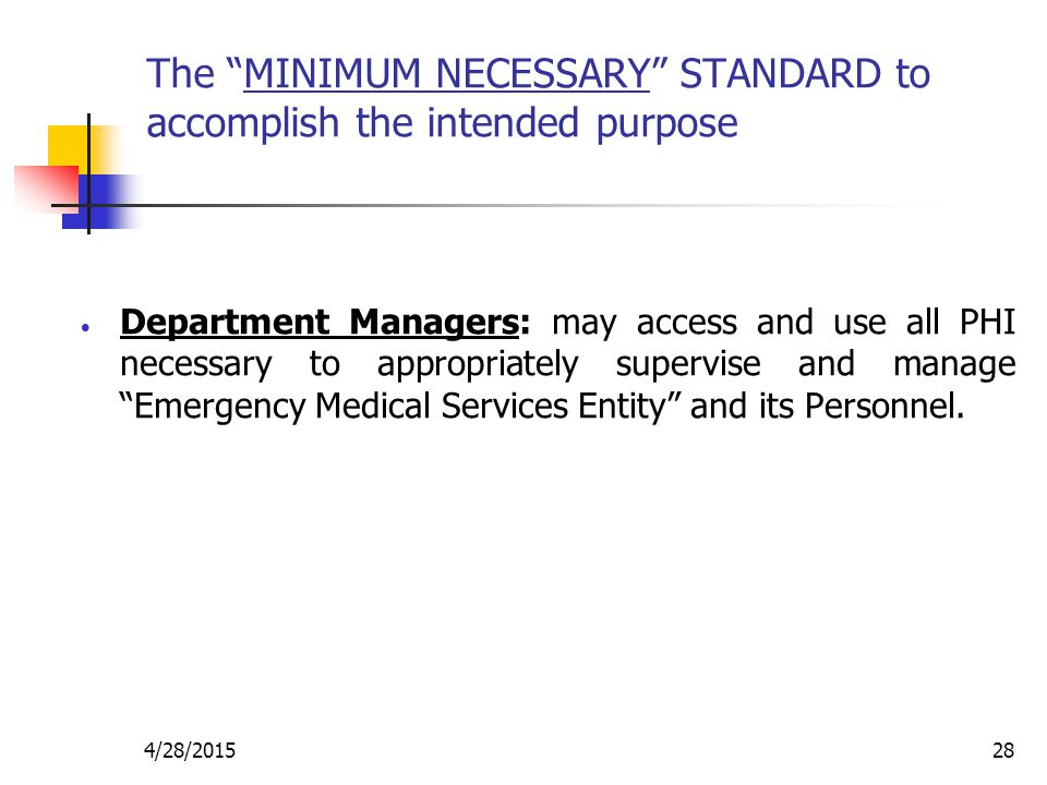 """4/28/201528 The """"MINIMUM NECESSARY"""" STANDARD to accomplish the intended purpose  Department Managers: may access and use all PHI necessary to appropr"""