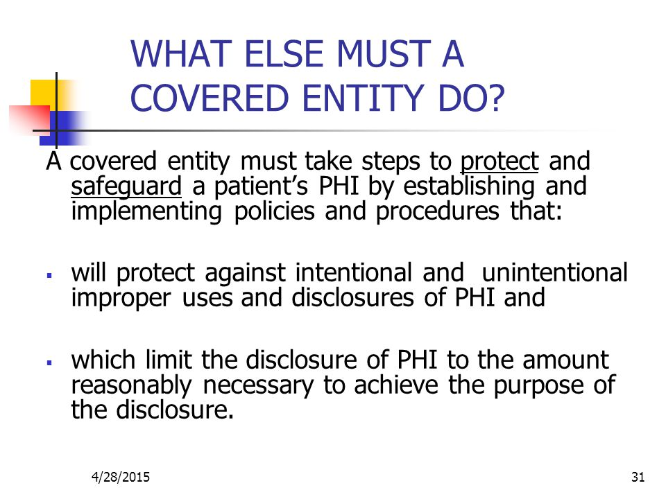 4/28/201531 WHAT ELSE MUST A COVERED ENTITY DO? A covered entity must take steps to protect and safeguard a patient's PHI by establishing and implemen