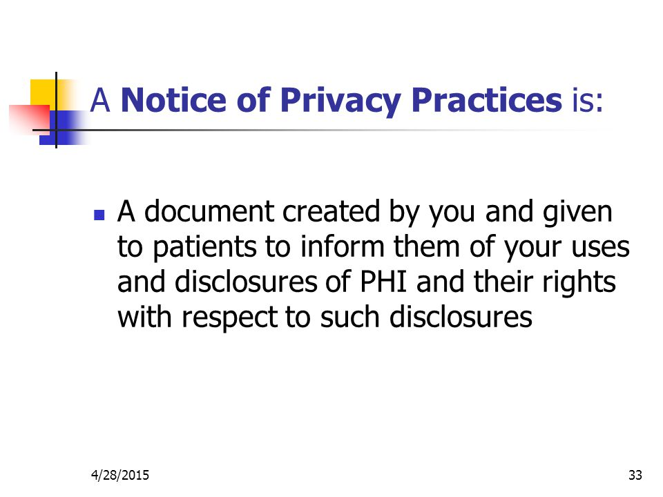 4/28/201533 A Notice of Privacy Practices is: A document created by you and given to patients to inform them of your uses and disclosures of PHI and t