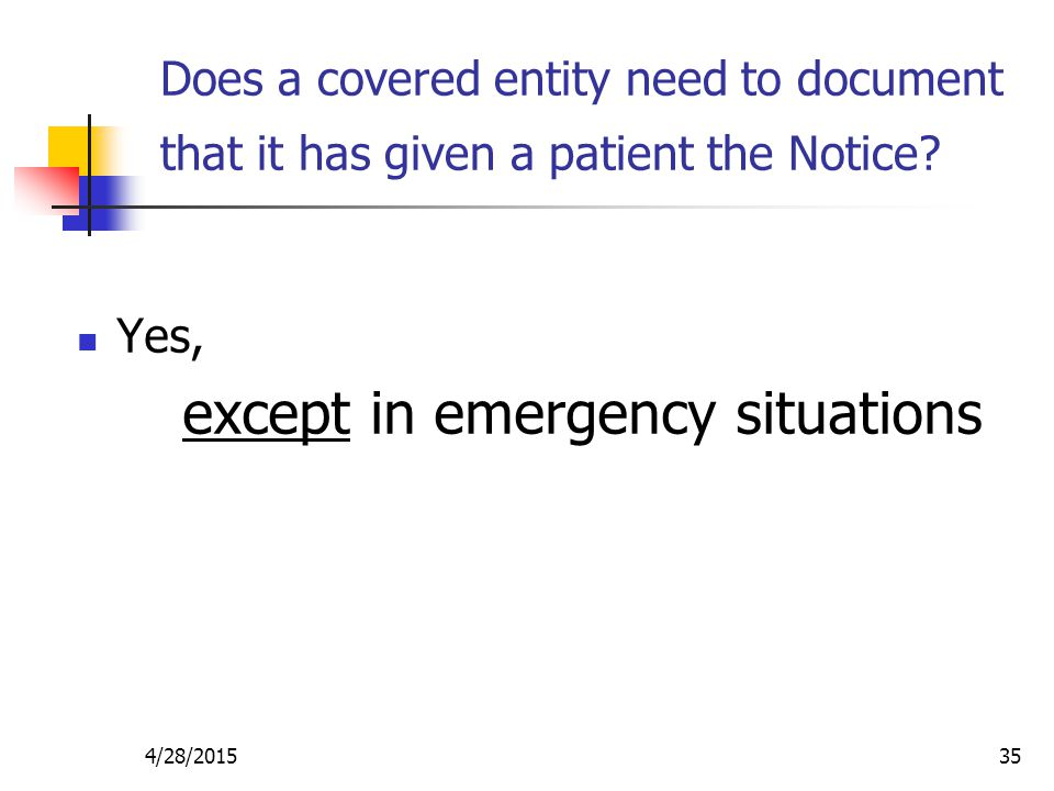 4/28/201535 Does a covered entity need to document that it has given a patient the Notice? Yes, except in emergency situations
