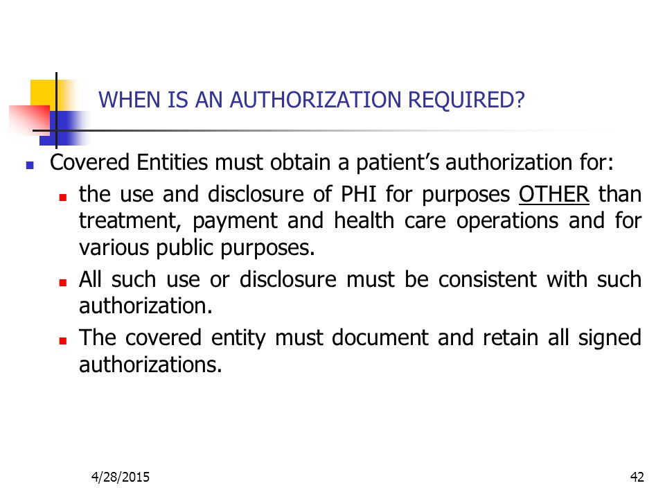 4/28/201542 WHEN IS AN AUTHORIZATION REQUIRED? Covered Entities must obtain a patient's authorization for: the use and disclosure of PHI for purposes