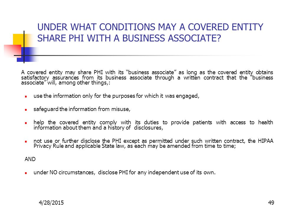 """4/28/201549 UNDER WHAT CONDITIONS MAY A COVERED ENTITY SHARE PHI WITH A BUSINESS ASSOCIATE? A covered entity may share PHI with its """"business associat"""