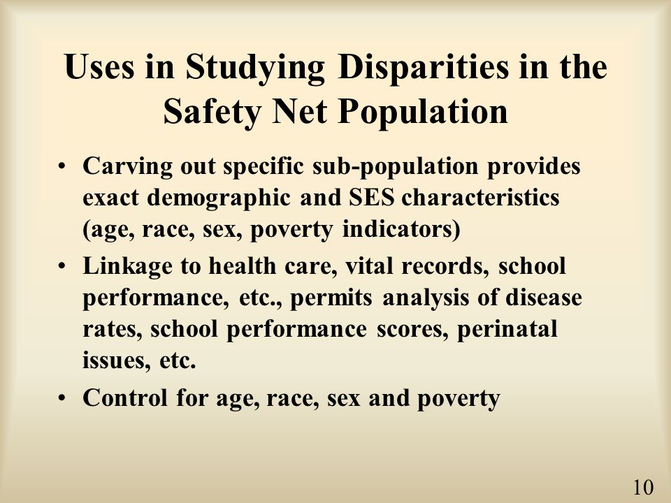 Uses in Studying Disparities in the Safety Net Population Carving out specific sub-population provides exact demographic and SES characteristics (age, race, sex, poverty indicators) Linkage to health care, vital records, school performance, etc., permits analysis of disease rates, school performance scores, perinatal issues, etc.