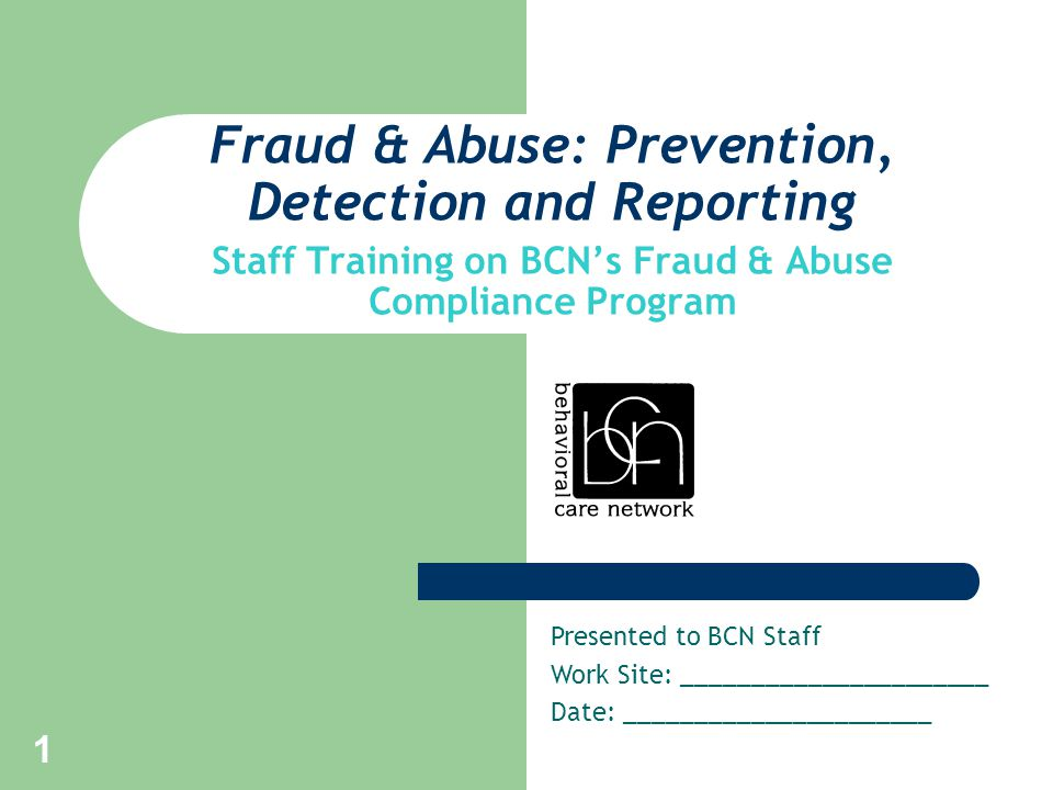 1 Fraud & Abuse: Prevention, Detection and Reporting Staff Training on BCN's Fraud & Abuse Compliance Program Presented to BCN Staff Work Site: ______