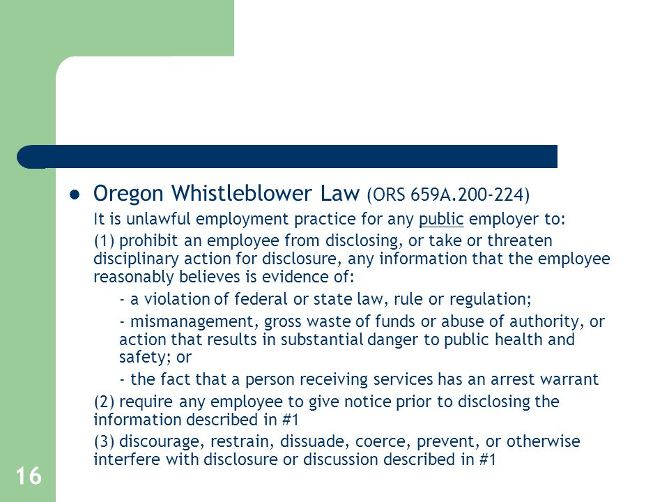 16 Oregon Whistleblower Law (ORS 659A.200-224) It is unlawful employment practice for any public employer to: (1) prohibit an employee from disclosing, or take or threaten disciplinary action for disclosure, any information that the employee reasonably believes is evidence of: - a violation of federal or state law, rule or regulation; - mismanagement, gross waste of funds or abuse of authority, or action that results in substantial danger to public health and safety; or - the fact that a person receiving services has an arrest warrant (2) require any employee to give notice prior to disclosing the information described in #1 (3) discourage, restrain, dissuade, coerce, prevent, or otherwise interfere with disclosure or discussion described in #1