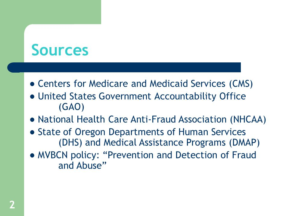 2 Centers for Medicare and Medicaid Services (CMS) United States Government Accountability Office (GAO) National Health Care Anti-Fraud Association (NHCAA) State of Oregon Departments of Human Services (DHS) and Medical Assistance Programs (DMAP) MVBCN policy: Prevention and Detection of Fraud and Abuse Sources