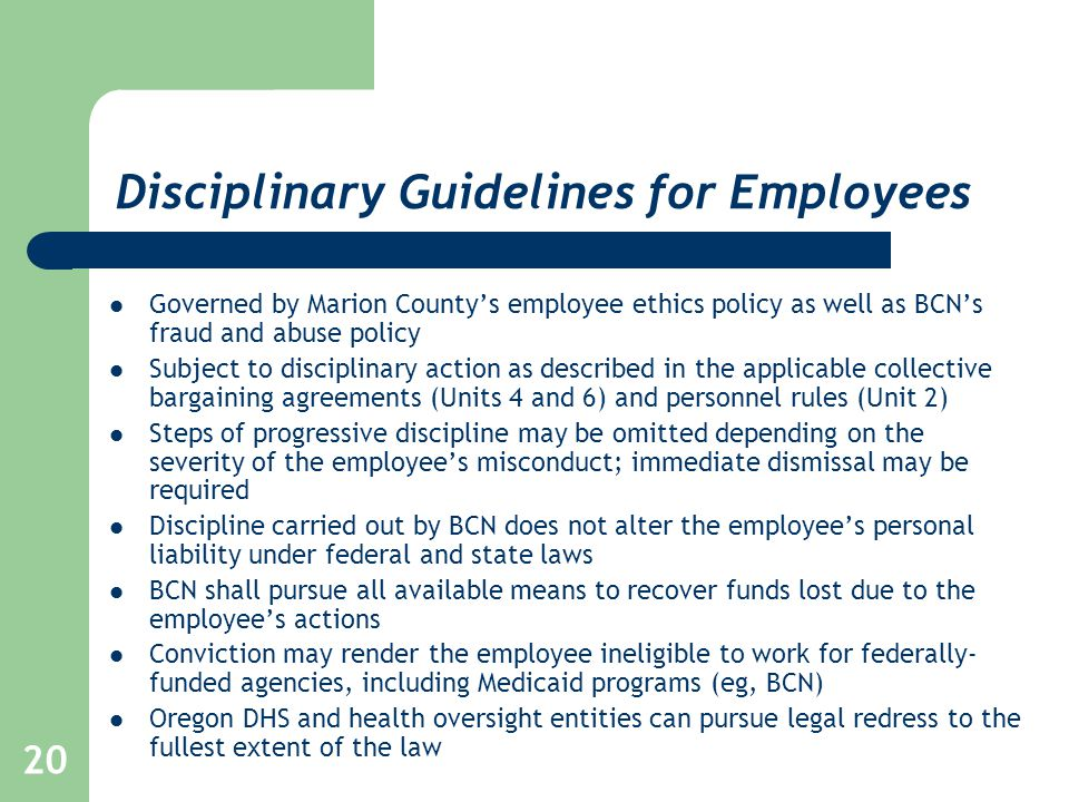 20 Disciplinary Guidelines for Employees Governed by Marion County's employee ethics policy as well as BCN's fraud and abuse policy Subject to disciplinary action as described in the applicable collective bargaining agreements (Units 4 and 6) and personnel rules (Unit 2) Steps of progressive discipline may be omitted depending on the severity of the employee's misconduct; immediate dismissal may be required Discipline carried out by BCN does not alter the employee's personal liability under federal and state laws BCN shall pursue all available means to recover funds lost due to the employee's actions Conviction may render the employee ineligible to work for federally- funded agencies, including Medicaid programs (eg, BCN) Oregon DHS and health oversight entities can pursue legal redress to the fullest extent of the law