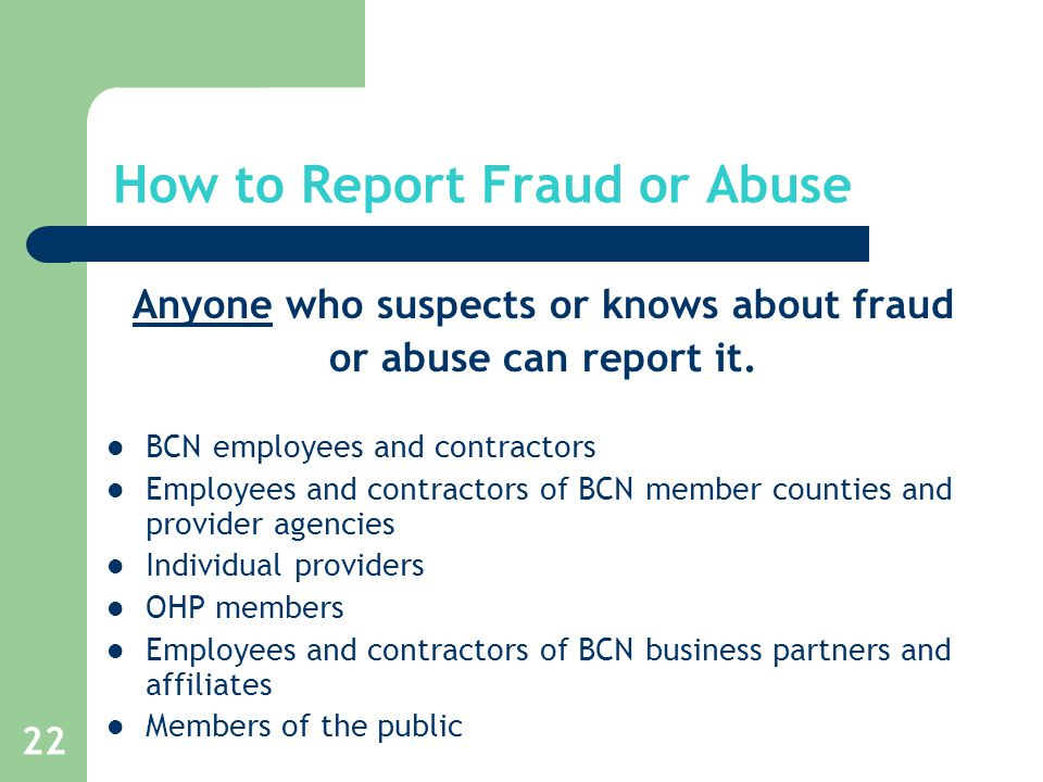 22 How to Report Fraud or Abuse Anyone who suspects or knows about fraud or abuse can report it.
