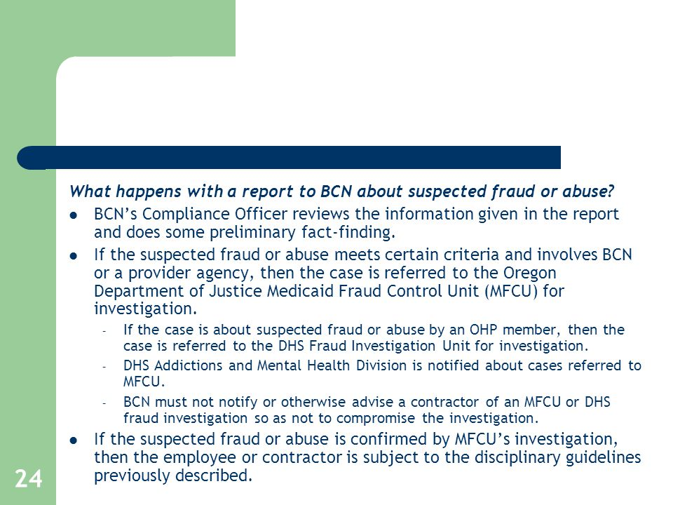 24 What happens with a report to BCN about suspected fraud or abuse? BCN's Compliance Officer reviews the information given in the report and does som