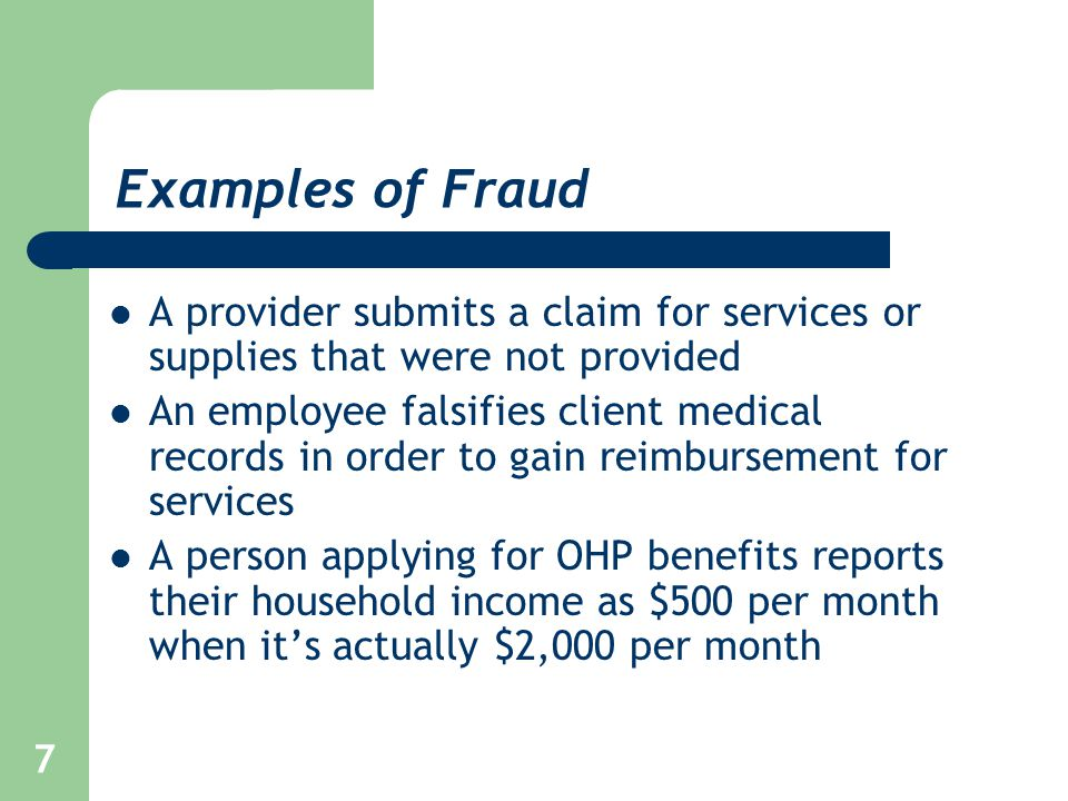 7 Examples of Fraud A provider submits a claim for services or supplies that were not provided An employee falsifies client medical records in order t