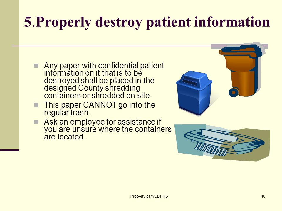 Property of WCDHHS40 5.Properly destroy patient information Any paper with confidential patient information on it that is to be destroyed shall be placed in the designed County shredding containers or shredded on site.