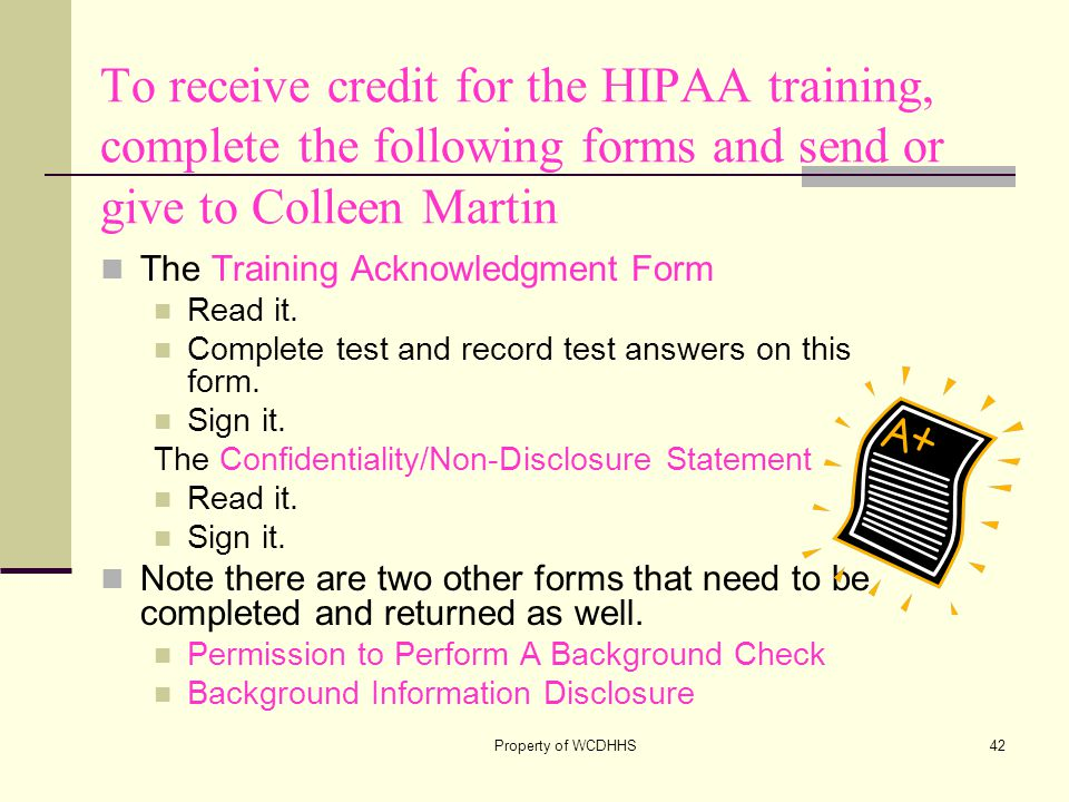 Property of WCDHHS42 To receive credit for the HIPAA training, complete the following forms and send or give to Colleen Martin The Training Acknowledgment Form Read it.