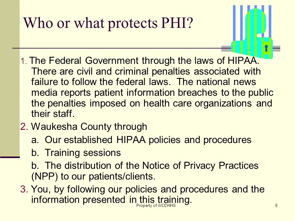 Property of WCDHHS8 Who or what protects PHI. 1. The Federal Government through the laws of HIPAA.