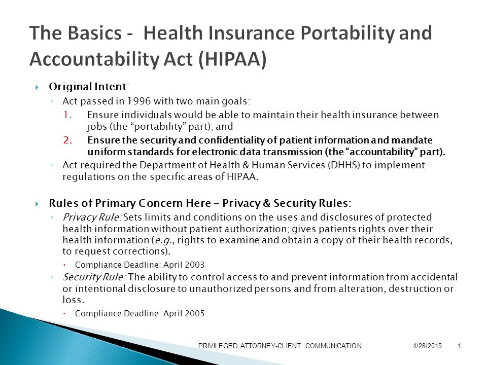  Original Intent: ◦ Act passed in 1996 with two main goals: 1.Ensure individuals would be able to maintain their health insurance between jobs (the portability part); and 2.Ensure the security and confidentiality of patient information and mandate uniform standards for electronic data transmission (the accountability part).