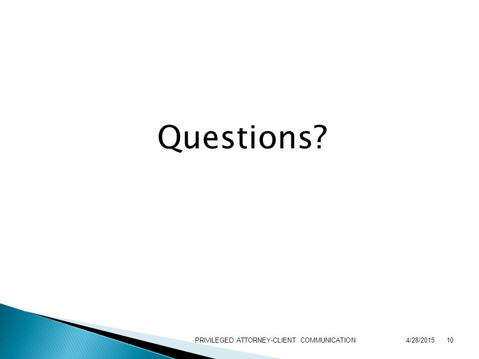 Questions 4/28/201510PRIVILEGED ATTORNEY-CLIENT COMMUNICATION