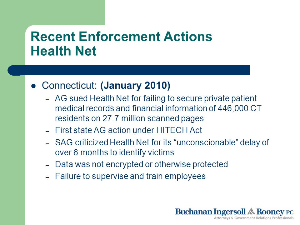 Recent Enforcement Actions Health Net Connecticut: (January 2010) – AG sued Health Net for failing to secure private patient medical records and financial information of 446,000 CT residents on 27.7 million scanned pages – First state AG action under HITECH Act – SAG criticized Health Net for its unconscionable delay of over 6 months to identify victims – Data was not encrypted or otherwise protected – Failure to supervise and train employees