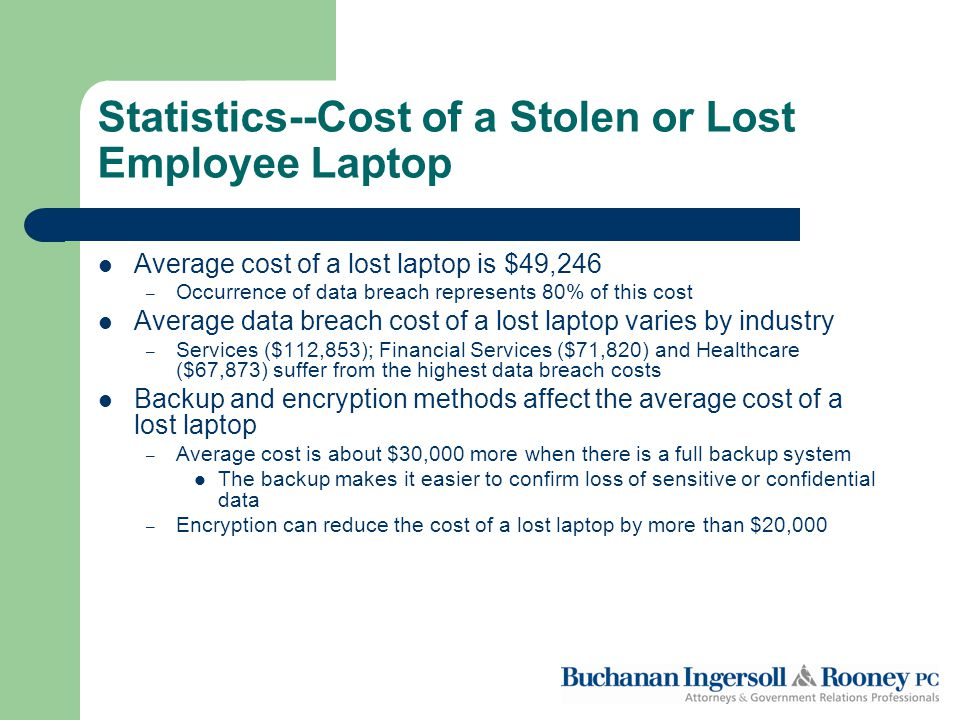 Statistics--Cost of a Stolen or Lost Employee Laptop Average cost of a lost laptop is $49,246 – Occurrence of data breach represents 80% of this cost Average data breach cost of a lost laptop varies by industry – Services ($112,853); Financial Services ($71,820) and Healthcare ($67,873) suffer from the highest data breach costs Backup and encryption methods affect the average cost of a lost laptop – Average cost is about $30,000 more when there is a full backup system The backup makes it easier to confirm loss of sensitive or confidential data – Encryption can reduce the cost of a lost laptop by more than $20,000