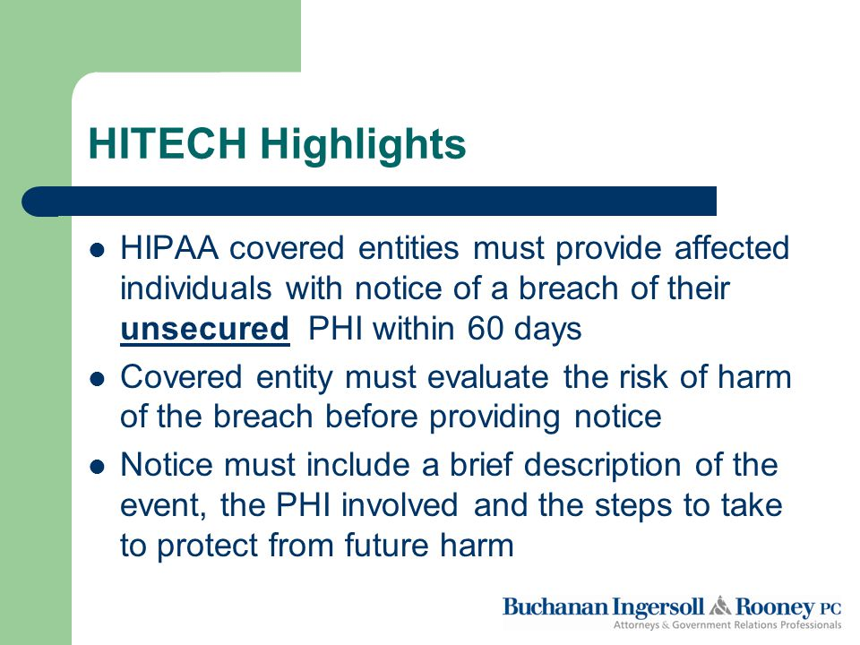 HITECH Highlights HIPAA covered entities must provide affected individuals with notice of a breach of their unsecured PHI within 60 days Covered entity must evaluate the risk of harm of the breach before providing notice Notice must include a brief description of the event, the PHI involved and the steps to take to protect from future harm