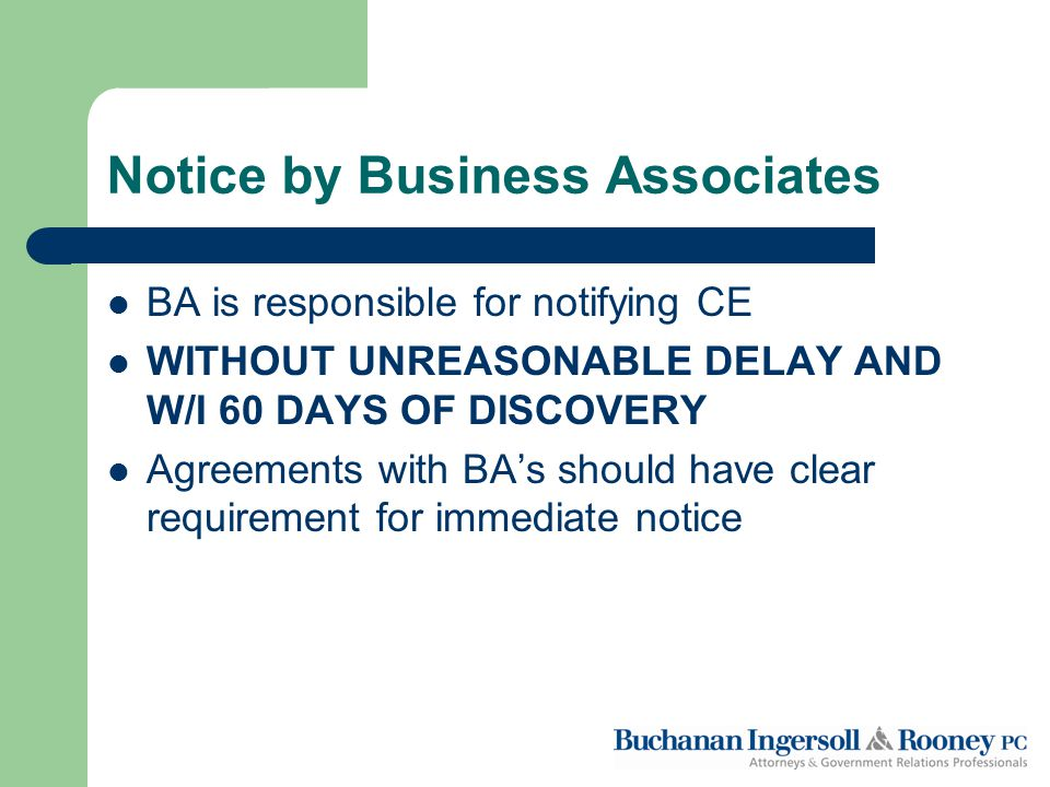 Notice by Business Associates BA is responsible for notifying CE WITHOUT UNREASONABLE DELAY AND W/I 60 DAYS OF DISCOVERY Agreements with BA's should have clear requirement for immediate notice
