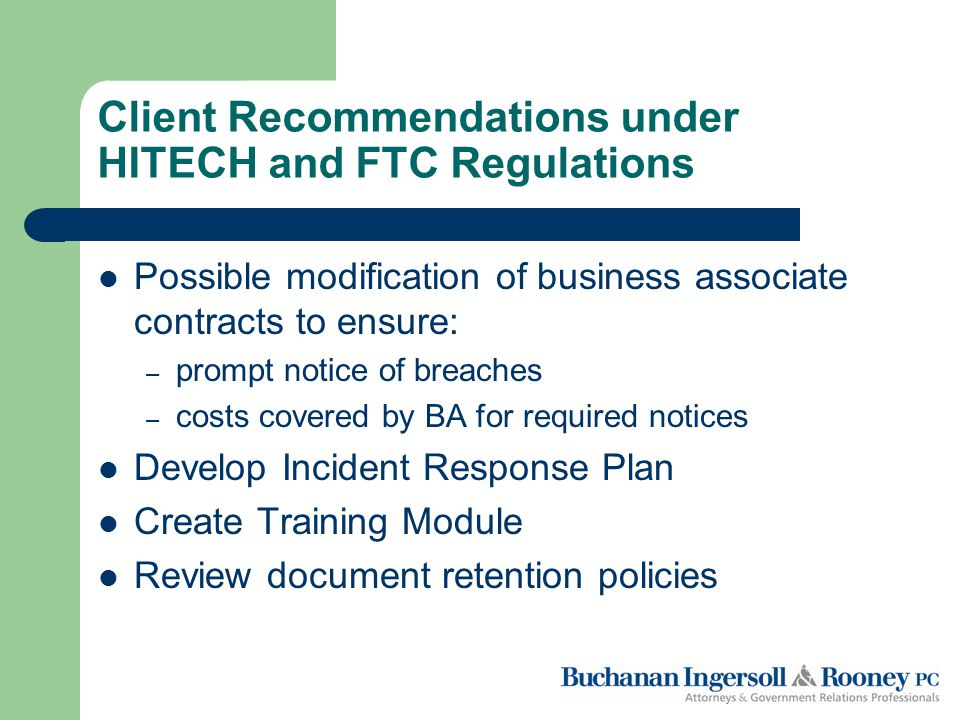 Client Recommendations under HITECH and FTC Regulations Possible modification of business associate contracts to ensure: – prompt notice of breaches – costs covered by BA for required notices Develop Incident Response Plan Create Training Module Review document retention policies