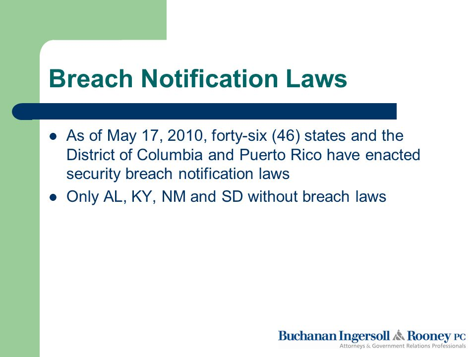 Breach Notification Laws As of May 17, 2010, forty-six (46) states and the District of Columbia and Puerto Rico have enacted security breach notification laws Only AL, KY, NM and SD without breach laws