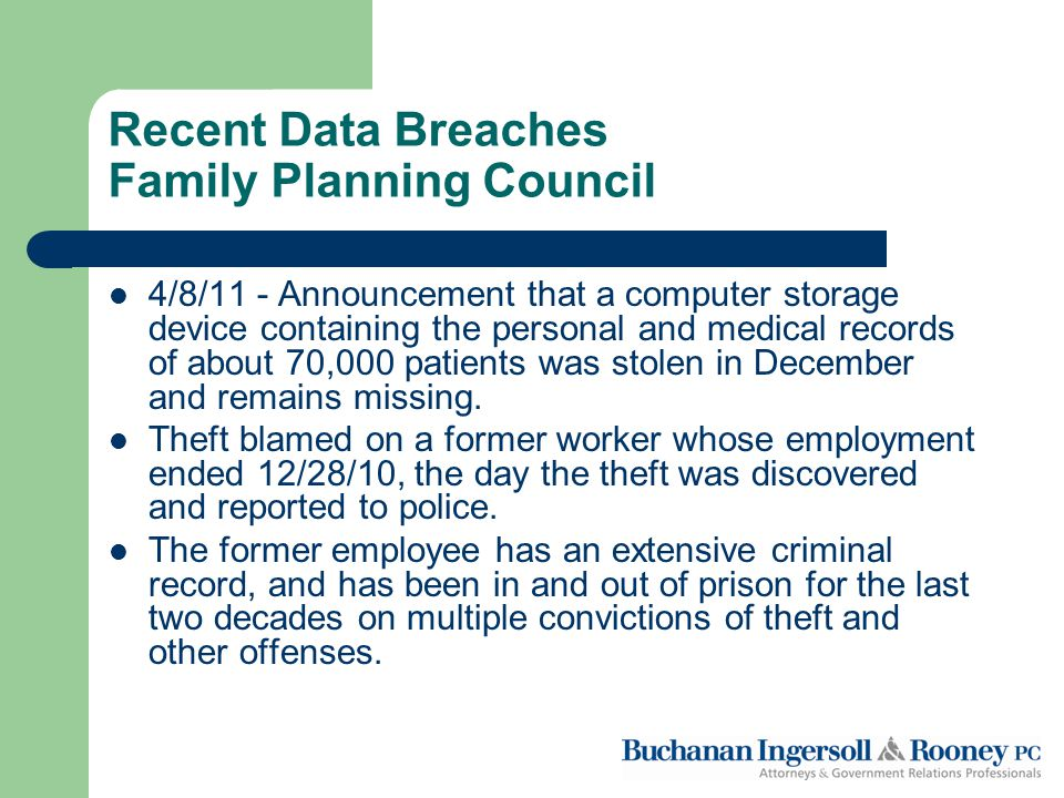 Recent Data Breaches Family Planning Council 4/8/11 - Announcement that a computer storage device containing the personal and medical records of about 70,000 patients was stolen in December and remains missing.